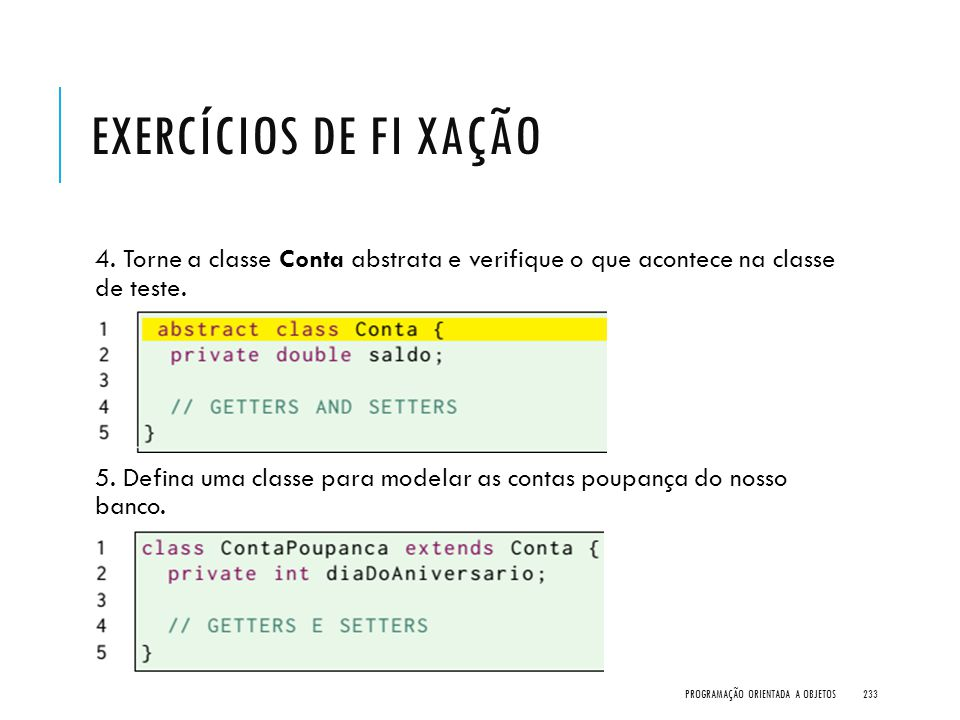 EXERCÍCIOS DE FI XAÇÃO 4. Torne a classe Conta abstrata e verifique o que acontece na classe de teste. 5. Defina uma classe para modelar as contas pou