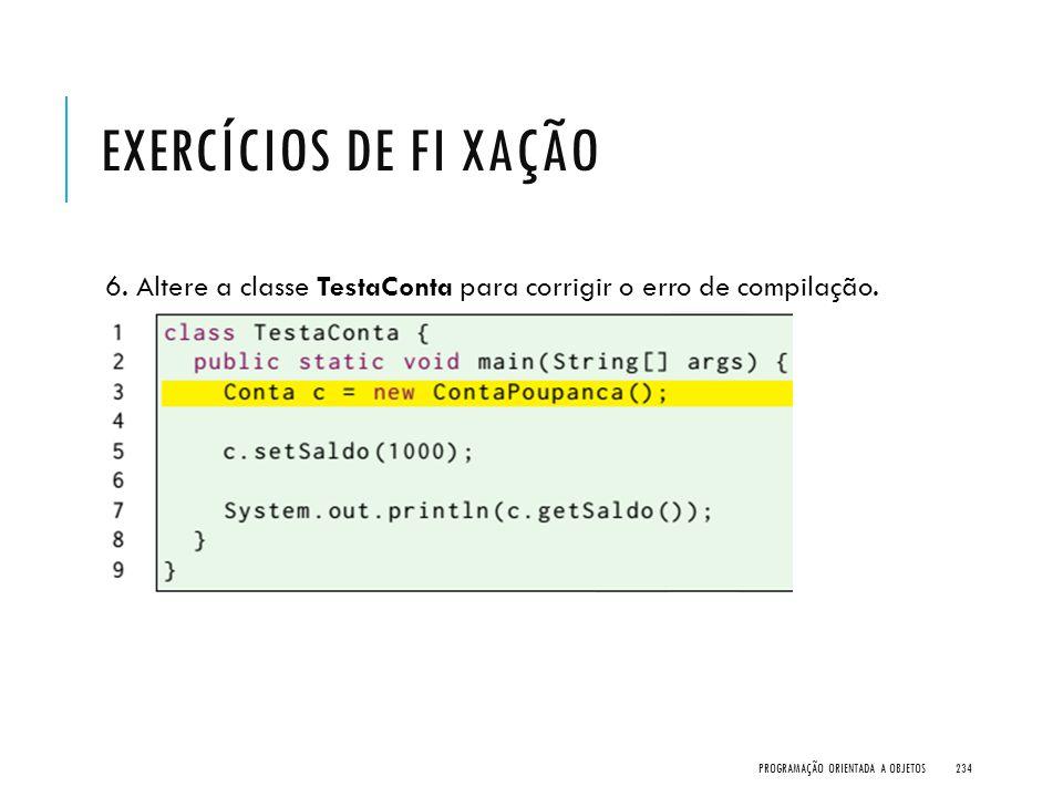 EXERCÍCIOS DE FI XAÇÃO 6. Altere a classe TestaConta para corrigir o erro de compilação. PROGRAMAÇÃO ORIENTADA A OBJETOS234