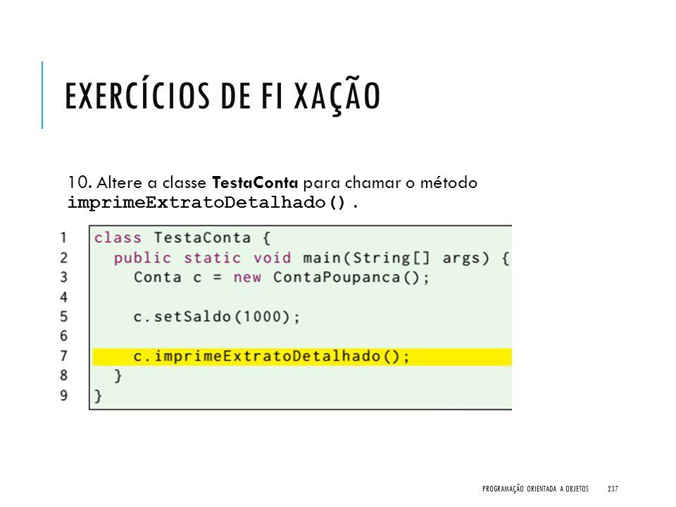 EXERCÍCIOS DE FI XAÇÃO 10. Altere a classe TestaConta para chamar o método imprimeExtratoDetalhado(). PROGRAMAÇÃO ORIENTADA A OBJETOS237