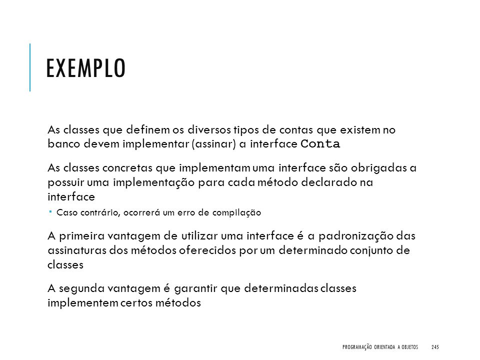 EXEMPLO As classes que definem os diversos tipos de contas que existem no banco devem implementar (assinar) a interface Conta As classes concretas que