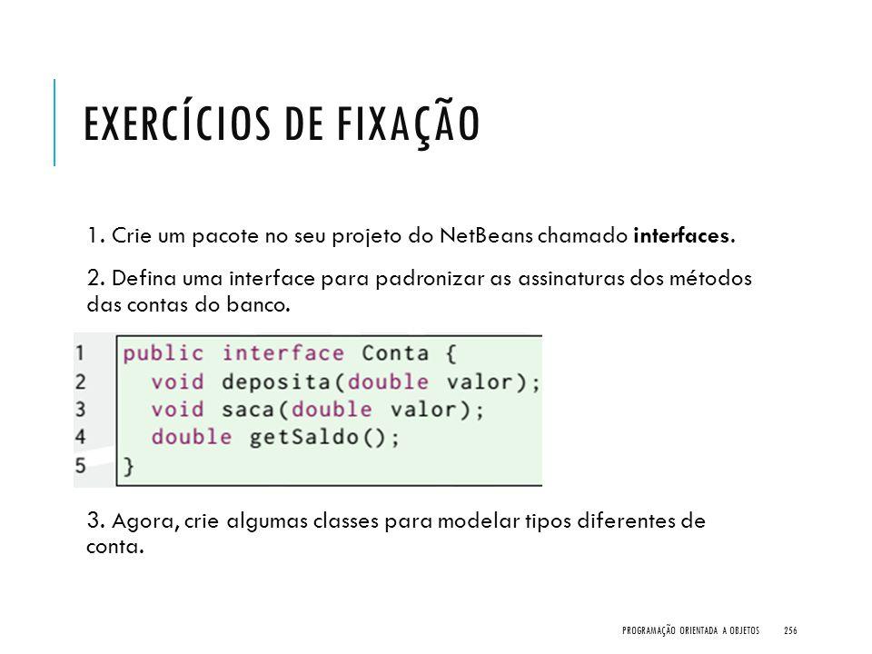 EXERCÍCIOS DE FIXAÇÃO 1. Crie um pacote no seu projeto do NetBeans chamado interfaces. 2. Defina uma interface para padronizar as assinaturas dos méto