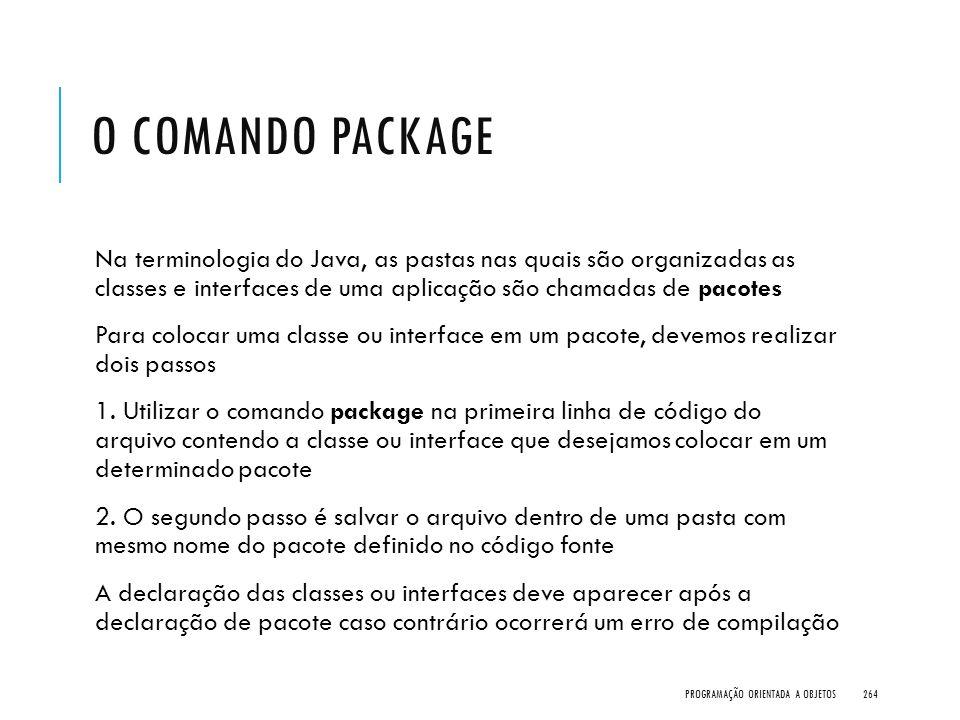 O COMANDO PACKAGE Na terminologia do Java, as pastas nas quais são organizadas as classes e interfaces de uma aplicação são chamadas de pacotes Para c