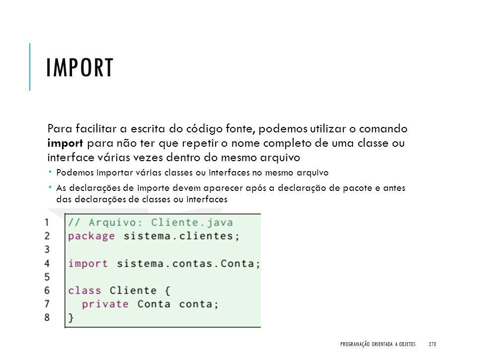 IMPORT Para facilitar a escrita do código fonte, podemos utilizar o comando import para não ter que repetir o nome completo de uma classe ou interface