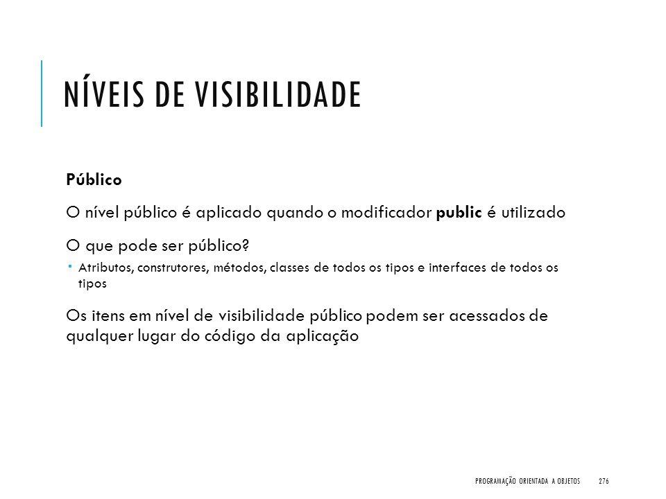 NÍVEIS DE VISIBILIDADE Público O nível público é aplicado quando o modificador public é utilizado O que pode ser público?  Atributos, construtores, m