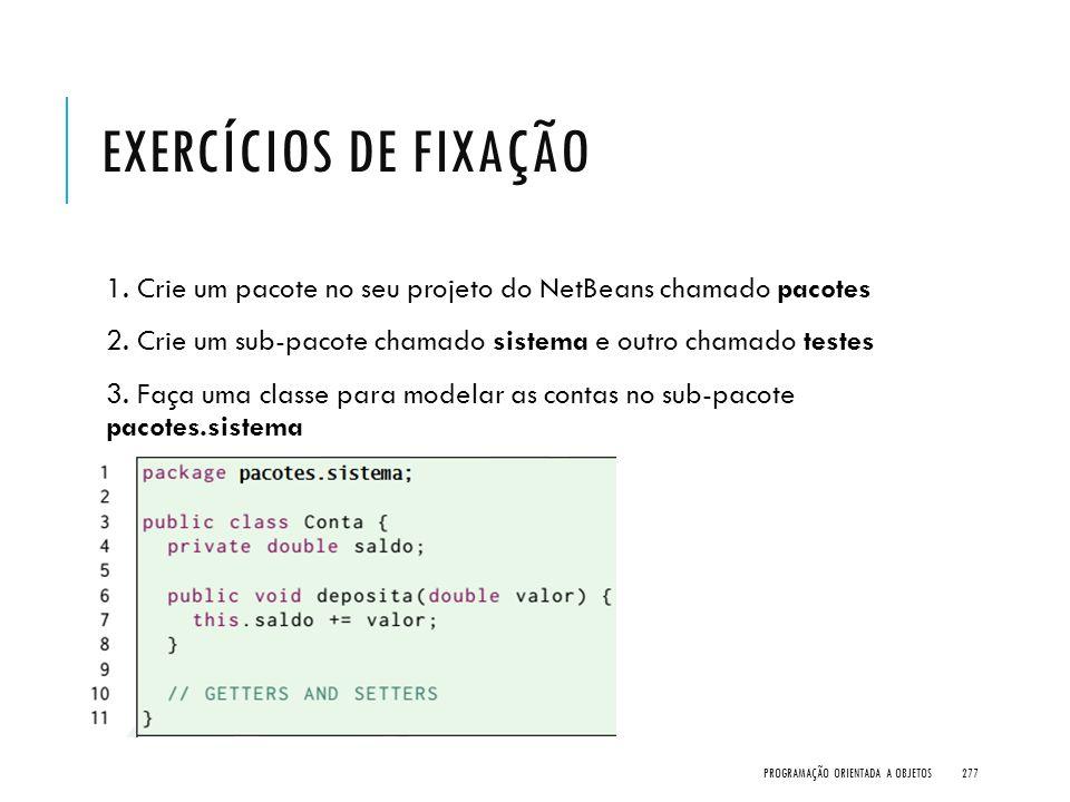 EXERCÍCIOS DE FIXAÇÃO 1. Crie um pacote no seu projeto do NetBeans chamado pacotes 2. Crie um sub-pacote chamado sistema e outro chamado testes 3. Faç