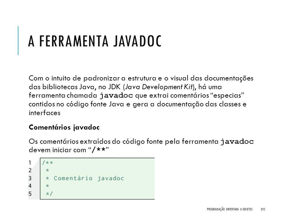 A FERRAMENTA JAVADOC Com o intuito de padronizar a estrutura e o visual das documentações das bibliotecas Java, no JDK (Java Development Kit), há uma