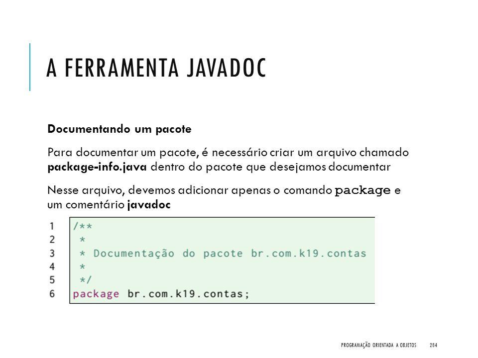 A FERRAMENTA JAVADOC Documentando um pacote Para documentar um pacote, é necessário criar um arquivo chamado package-info.java dentro do pacote que de