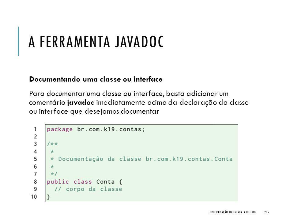 A FERRAMENTA JAVADOC Documentando uma classe ou interface Para documentar uma classe ou interface, basta adicionar um comentário javadoc imediatamente