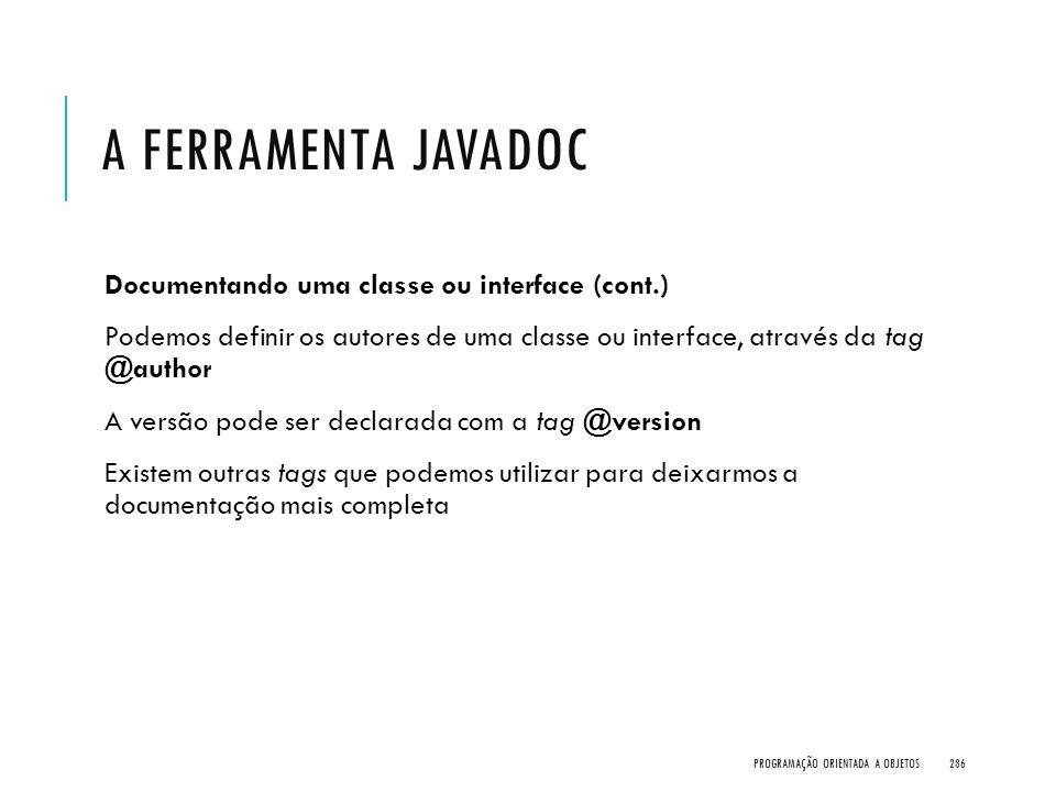 A FERRAMENTA JAVADOC Documentando uma classe ou interface (cont.) Podemos definir os autores de uma classe ou interface, através da tag @author A vers