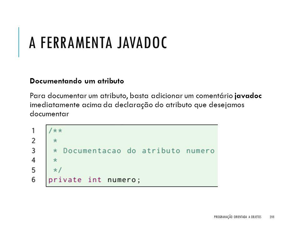 A FERRAMENTA JAVADOC Documentando um atributo Para documentar um atributo, basta adicionar um comentário javadoc imediatamente acima da declaração do