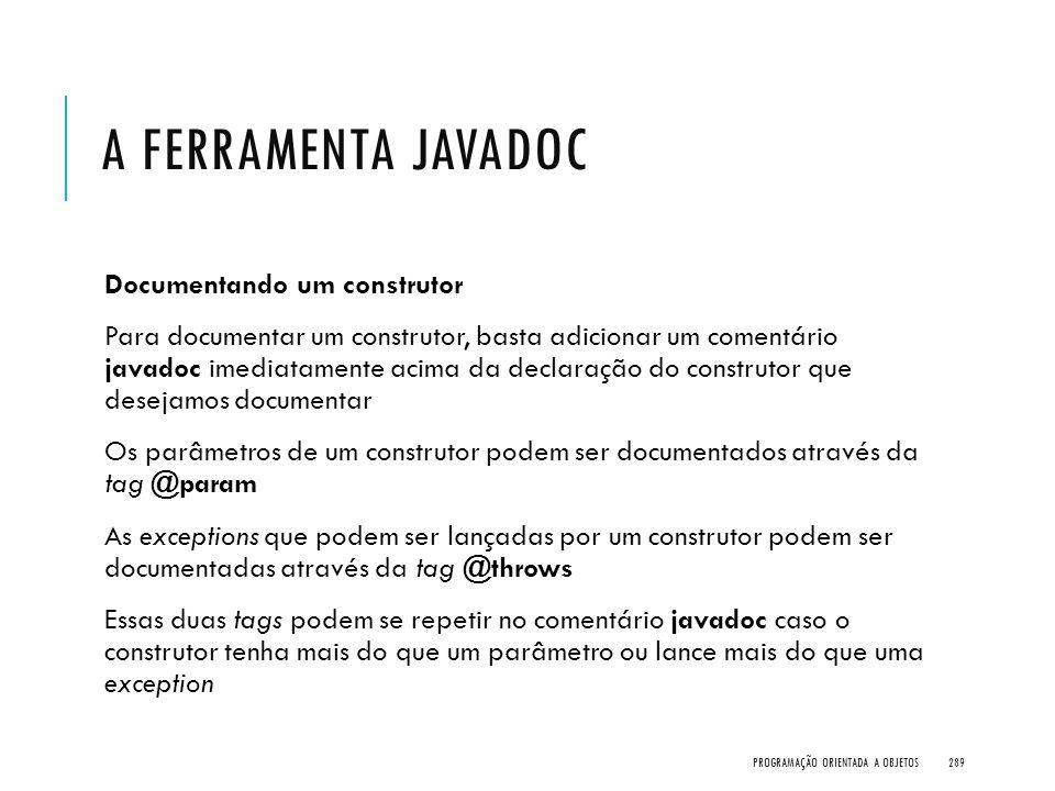 A FERRAMENTA JAVADOC Documentando um construtor Para documentar um construtor, basta adicionar um comentário javadoc imediatamente acima da declaração