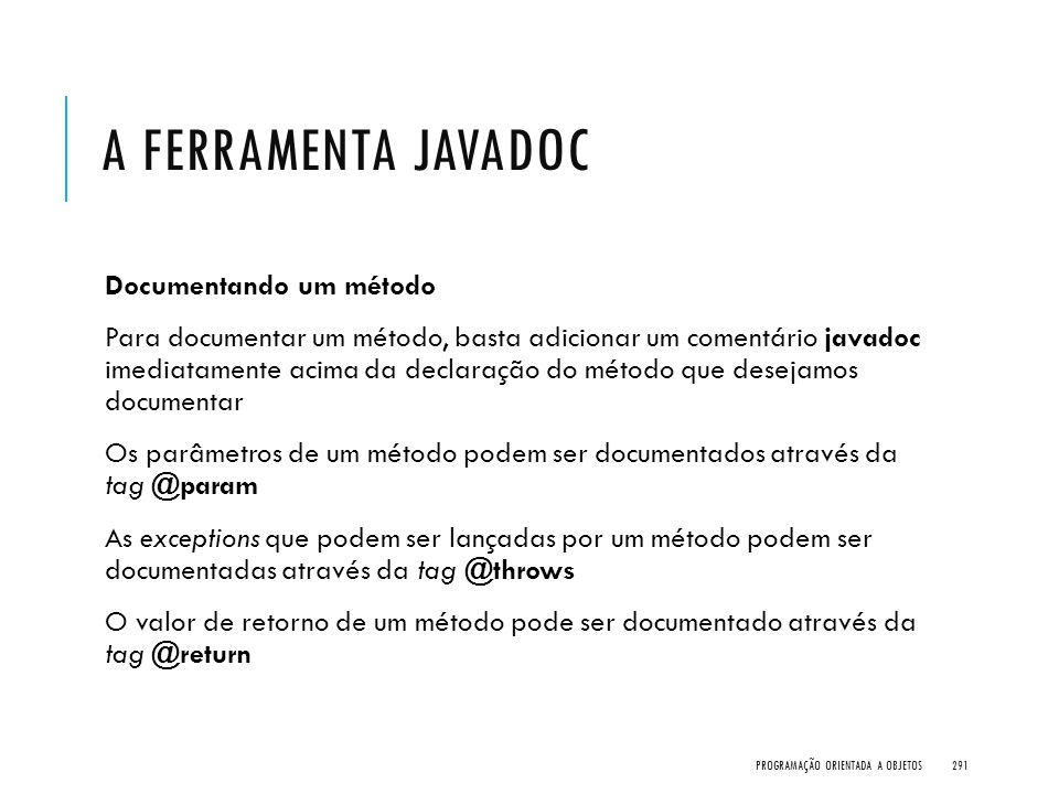 A FERRAMENTA JAVADOC Documentando um método Para documentar um método, basta adicionar um comentário javadoc imediatamente acima da declaração do méto