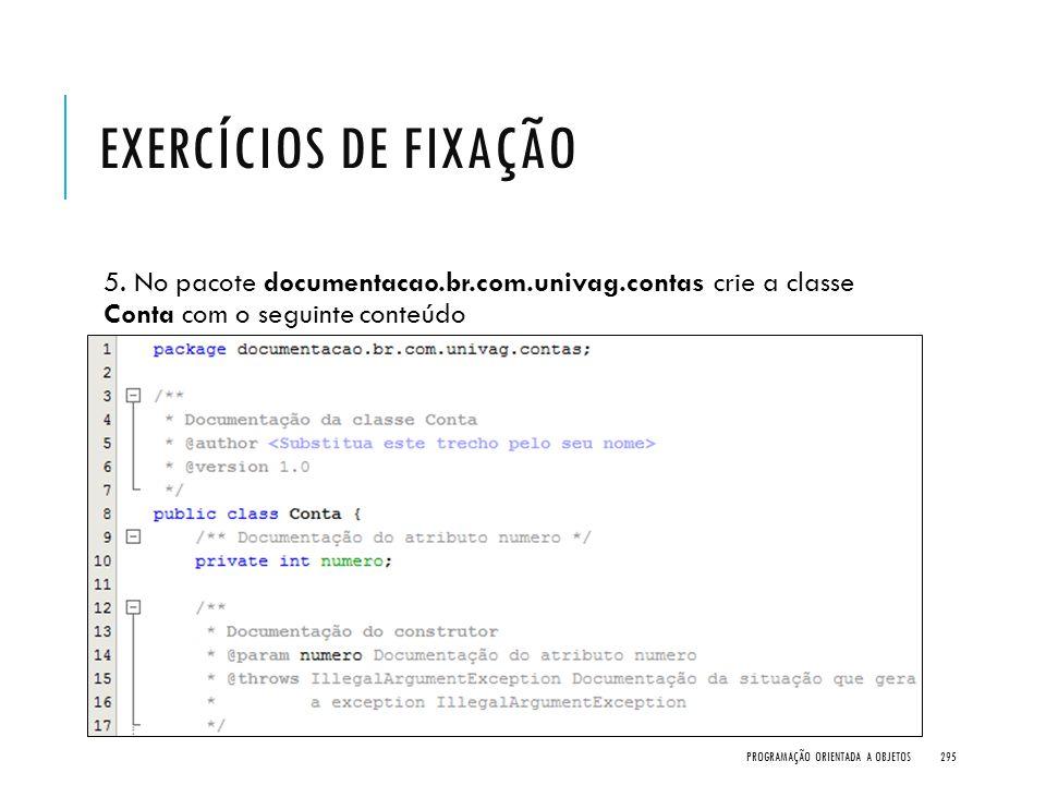 EXERCÍCIOS DE FIXAÇÃO 5. No pacote documentacao.br.com.univag.contas crie a classe Conta com o seguinte conteúdo PROGRAMAÇÃO ORIENTADA A OBJETOS295