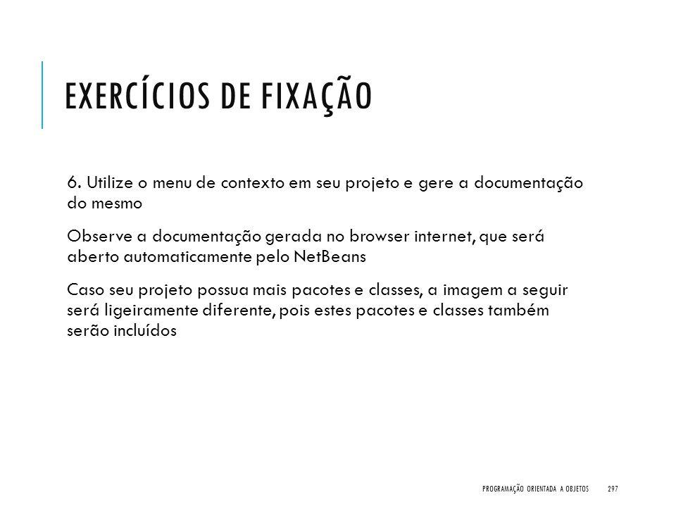 EXERCÍCIOS DE FIXAÇÃO 6. Utilize o menu de contexto em seu projeto e gere a documentação do mesmo Observe a documentação gerada no browser internet, q