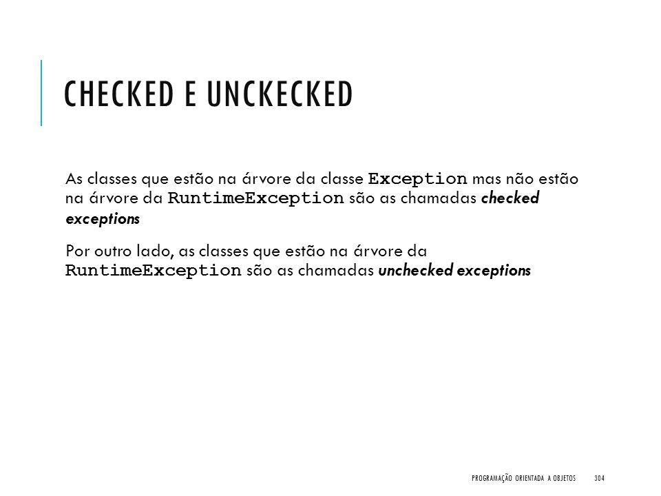CHECKED E UNCKECKED As classes que estão na árvore da classe Exception mas não estão na árvore da RuntimeException são as chamadas checked exceptions