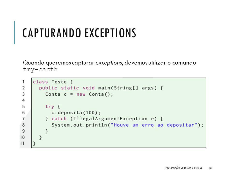 CAPTURANDO EXCEPTIONS Quando queremos capturar exceptions, devemos utilizar o comando try-cacth PROGRAMAÇÃO ORIENTADA A OBJETOS307