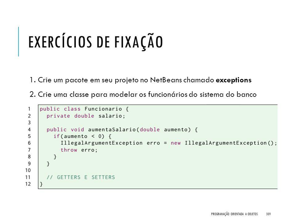 EXERCÍCIOS DE FIXAÇÃO 1. Crie um pacote em seu projeto no NetBeans chamado exceptions 2. Crie uma classe para modelar os funcionários do sistema do ba