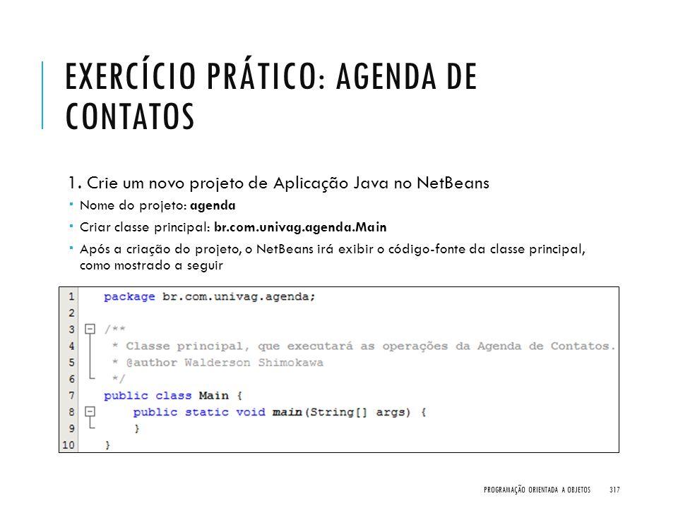 EXERCÍCIO PRÁTICO: AGENDA DE CONTATOS 1. Crie um novo projeto de Aplicação Java no NetBeans  Nome do projeto: agenda  Criar classe principal: br.com