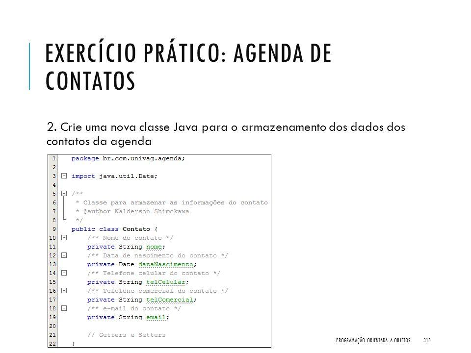 EXERCÍCIO PRÁTICO: AGENDA DE CONTATOS 2. Crie uma nova classe Java para o armazenamento dos dados dos contatos da agenda PROGRAMAÇÃO ORIENTADA A OBJET