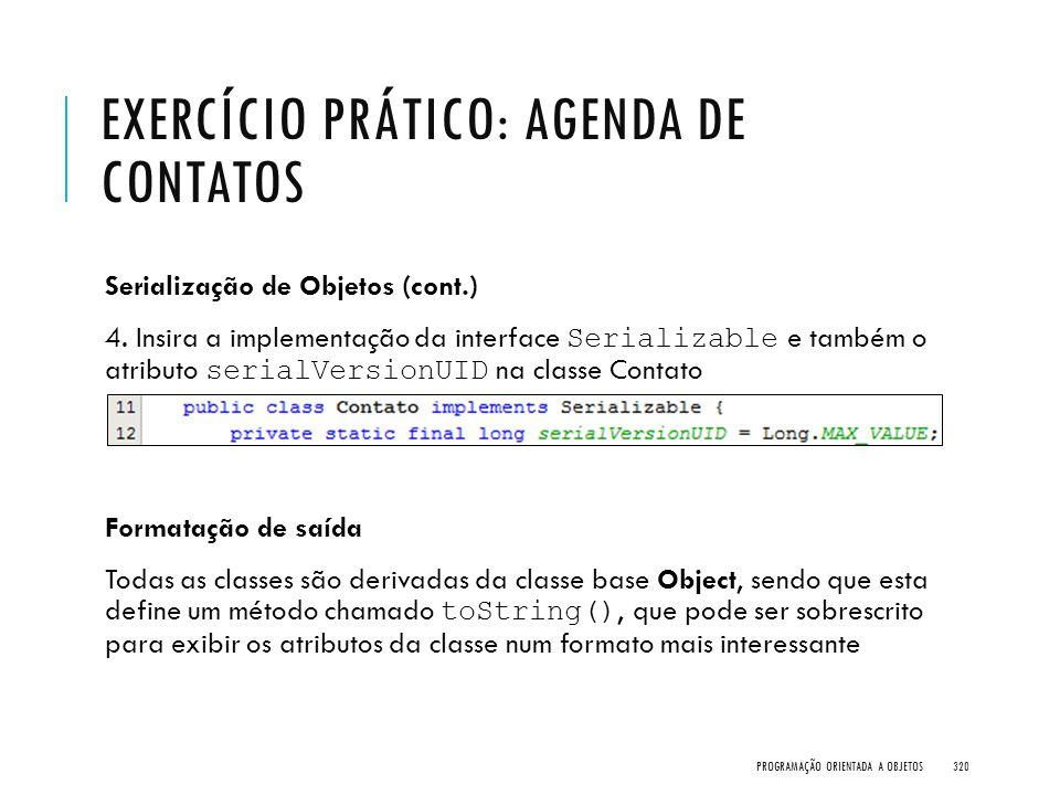 EXERCÍCIO PRÁTICO: AGENDA DE CONTATOS Serialização de Objetos (cont.) 4. Insira a implementação da interface Serializable e também o atributo serialVe
