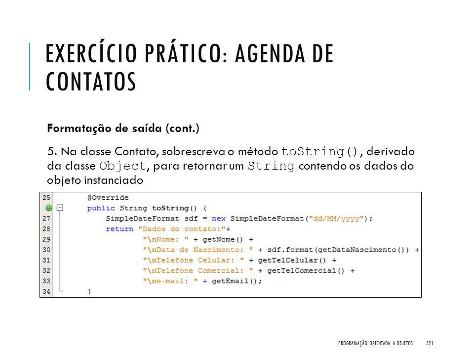 EXERCÍCIO PRÁTICO: AGENDA DE CONTATOS Formatação de saída (cont.) 5. Na classe Contato, sobrescreva o método toString(), derivado da classe Object, pa