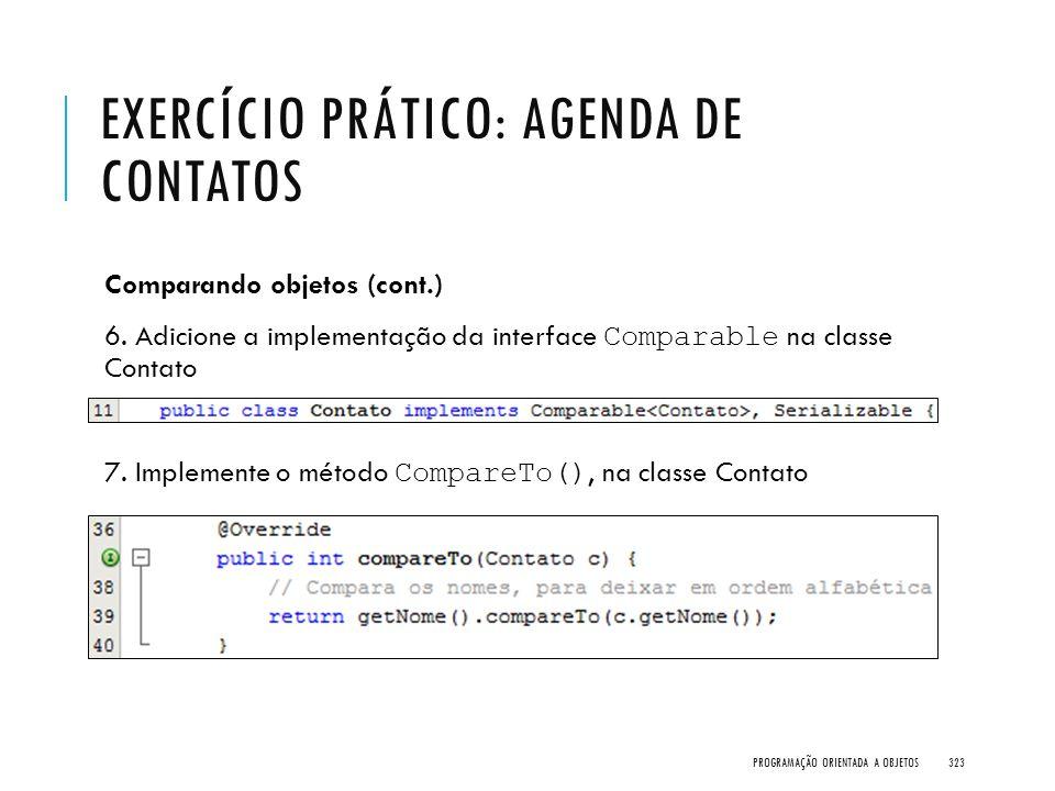 EXERCÍCIO PRÁTICO: AGENDA DE CONTATOS Comparando objetos (cont.) 6. Adicione a implementação da interface Comparable na classe Contato 7. Implemente o
