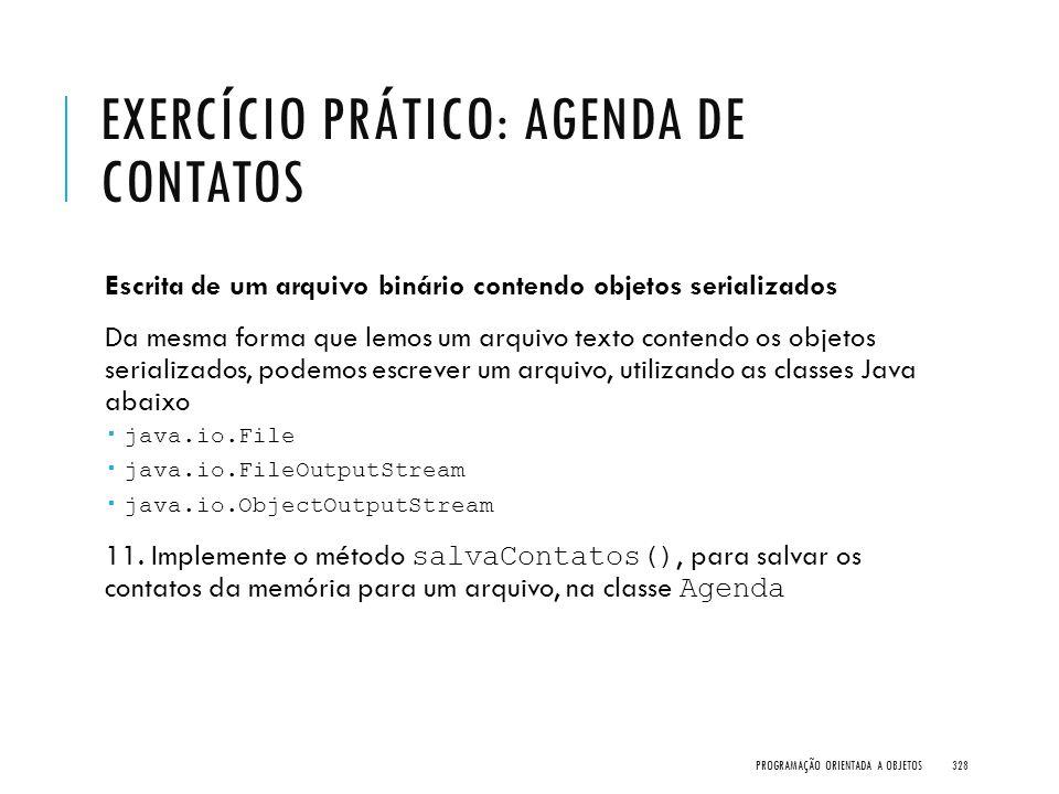 EXERCÍCIO PRÁTICO: AGENDA DE CONTATOS Escrita de um arquivo binário contendo objetos serializados Da mesma forma que lemos um arquivo texto contendo o