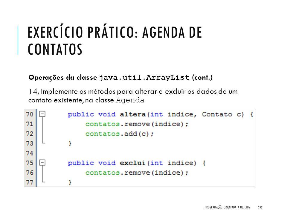 EXERCÍCIO PRÁTICO: AGENDA DE CONTATOS Operações da classe java.util.ArrayList (cont.) 14. Implemente os métodos para alterar e excluir os dados de um