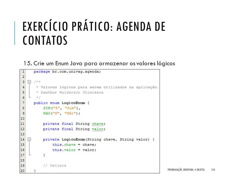 EXERCÍCIO PRÁTICO: AGENDA DE CONTATOS 15. Crie um Enum Java para armazenar os valores lógicos PROGRAMAÇÃO ORIENTADA A OBJETOS334