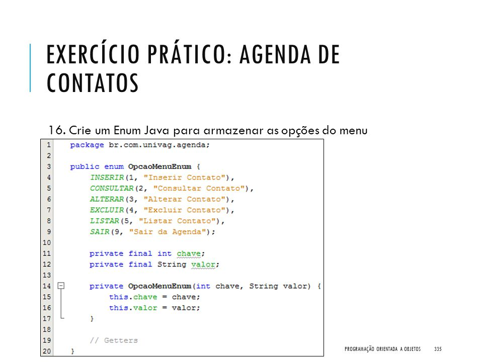 EXERCÍCIO PRÁTICO: AGENDA DE CONTATOS 16. Crie um Enum Java para armazenar as opções do menu PROGRAMAÇÃO ORIENTADA A OBJETOS335