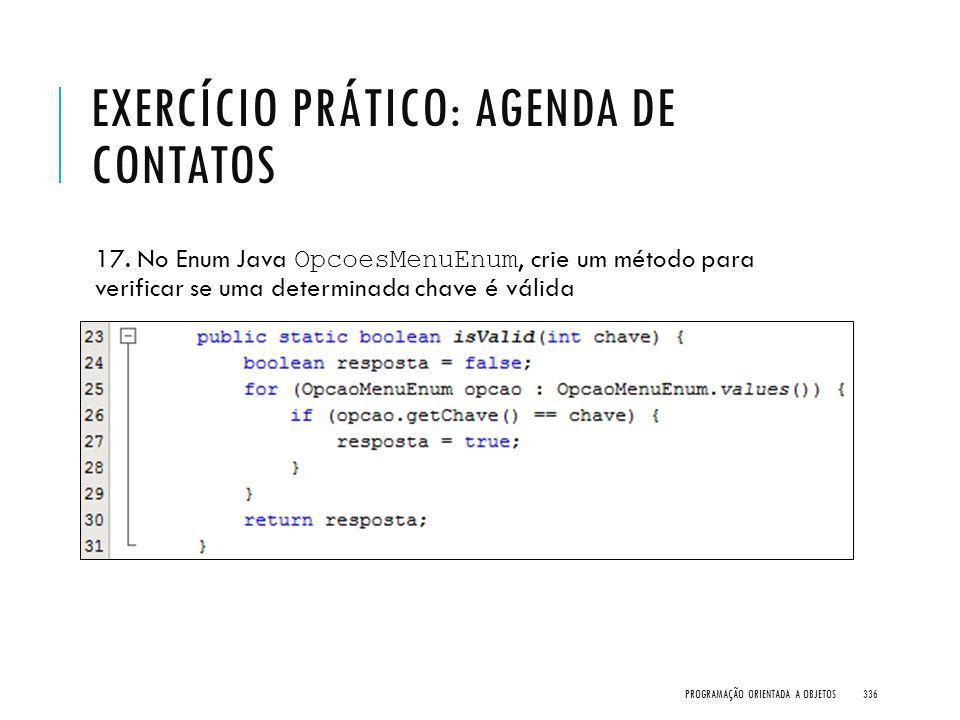 EXERCÍCIO PRÁTICO: AGENDA DE CONTATOS 17. No Enum Java OpcoesMenuEnum, crie um método para verificar se uma determinada chave é válida PROGRAMAÇÃO ORI