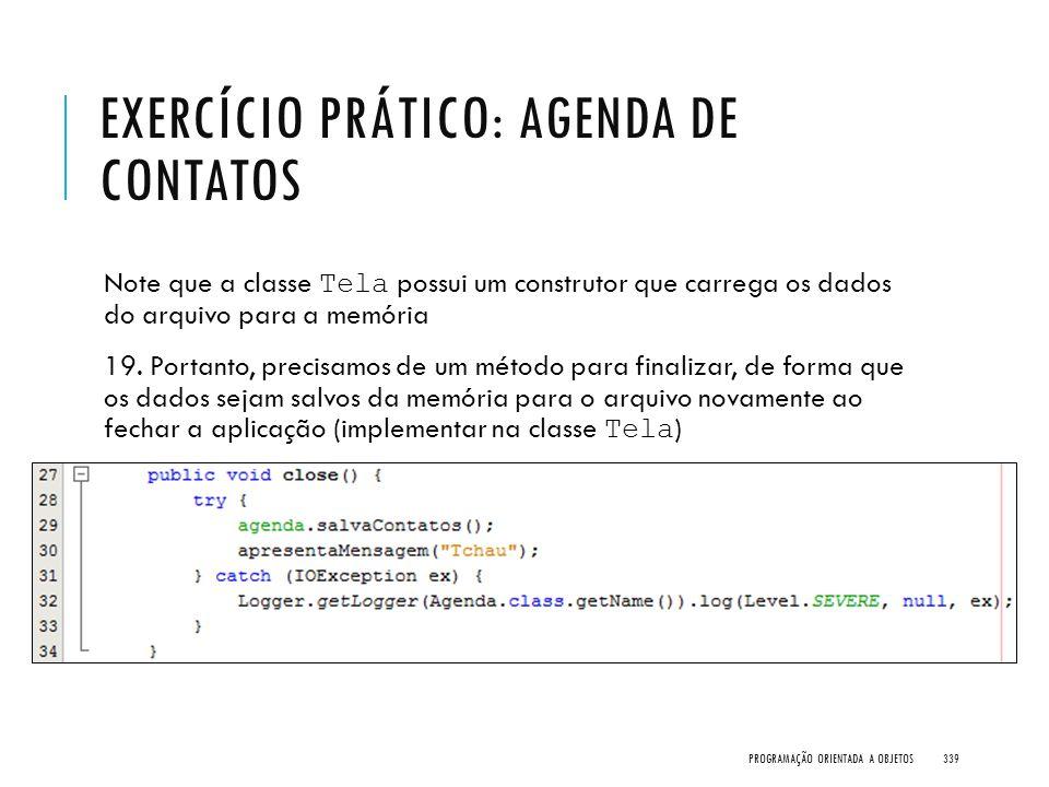 EXERCÍCIO PRÁTICO: AGENDA DE CONTATOS Note que a classe Tela possui um construtor que carrega os dados do arquivo para a memória 19. Portanto, precisa