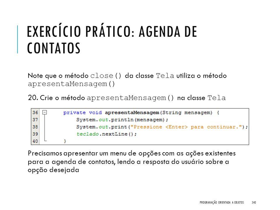 EXERCÍCIO PRÁTICO: AGENDA DE CONTATOS Note que o método close() da classe Tela utiliza o método apresentaMensagem() 20. Crie o método apresentaMensage