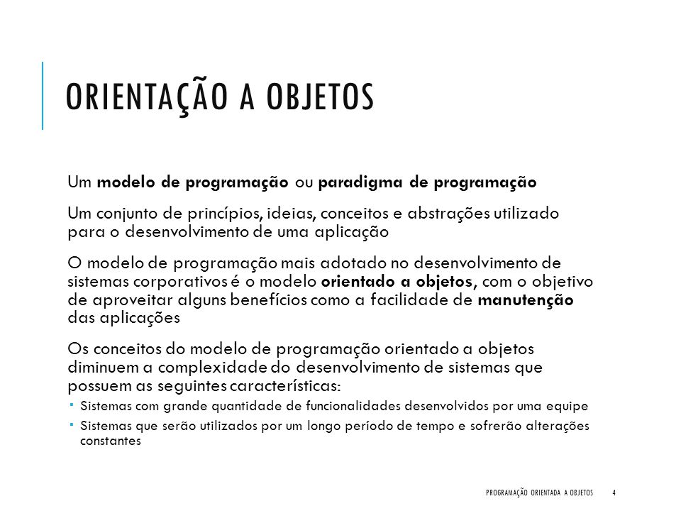 ORIENTAÇÃO A OBJETOS Um modelo de programação ou paradigma de programação Um conjunto de princípios, ideias, conceitos e abstrações utilizado para o d