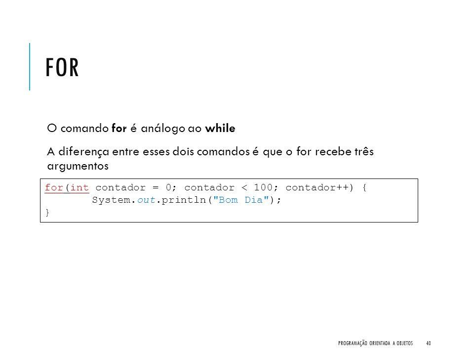 FOR O comando for é análogo ao while A diferença entre esses dois comandos é que o for recebe três argumentos PROGRAMAÇÃO ORIENTADA A OBJETOS40 for(in