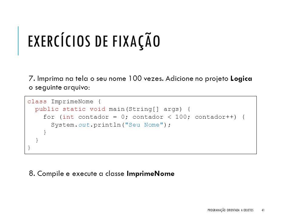 EXERCÍCIOS DE FIXAÇÃO 7. Imprima na tela o seu nome 100 vezes. Adicione no projeto Logica o seguinte arquivo: 8. Compile e execute a classe ImprimeNom