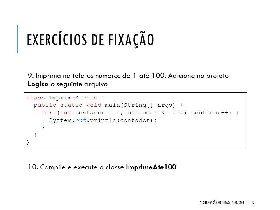 EXERCÍCIOS DE FIXAÇÃO 9. Imprima na tela os números de 1 até 100. Adicione no projeto Logica o seguinte arquivo: 10. Compile e execute a classe Imprim