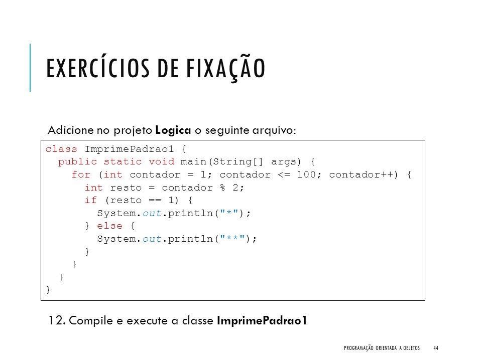 EXERCÍCIOS DE FIXAÇÃO Adicione no projeto Logica o seguinte arquivo: 12. Compile e execute a classe ImprimePadrao1 PROGRAMAÇÃO ORIENTADA A OBJETOS44 c