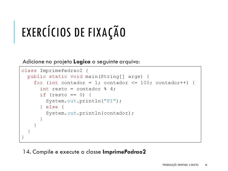EXERCÍCIOS DE FIXAÇÃO Adicione no projeto Logica o seguinte arquivo: 14. Compile e execute a classe ImprimePadrao2 PROGRAMAÇÃO ORIENTADA A OBJETOS46 c
