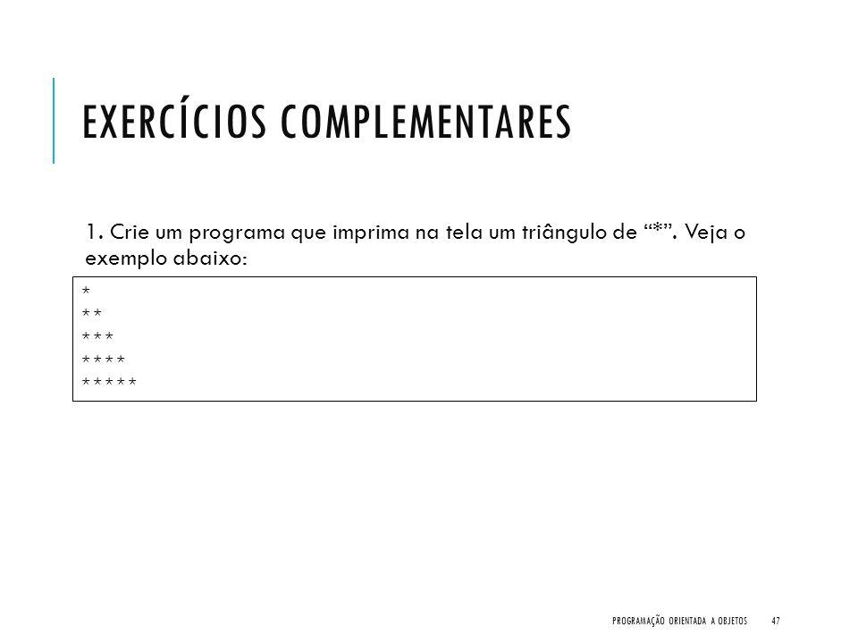 """EXERCÍCIOS COMPLEMENTARES 1. Crie um programa que imprima na tela um triângulo de """"*"""". Veja o exemplo abaixo: PROGRAMAÇÃO ORIENTADA A OBJETOS47 * ** *"""