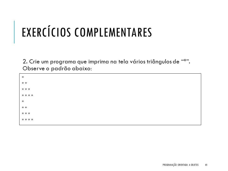 """EXERCÍCIOS COMPLEMENTARES 2. Crie um programa que imprima na tela vários triângulos de """"*"""". Observe o padrão abaixo: PROGRAMAÇÃO ORIENTADA A OBJETOS48"""