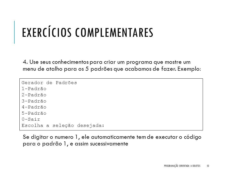 EXERCÍCIOS COMPLEMENTARES 4. Use seus conhecimentos para criar um programa que mostre um menu de atalho para os 5 padrões que acabamos de fazer. Exemp