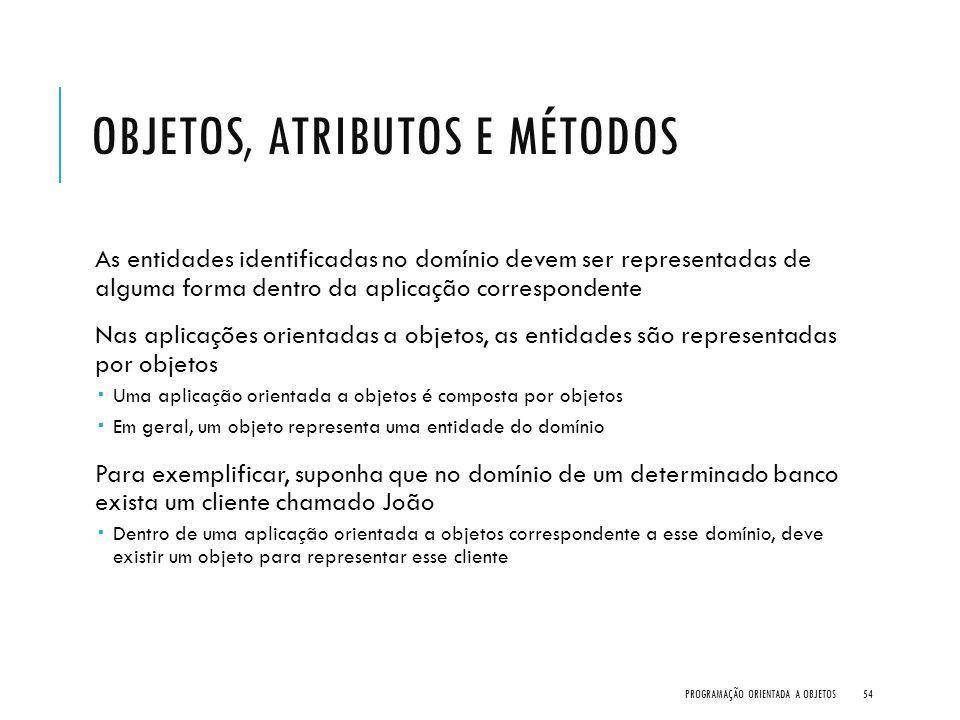 OBJETOS, ATRIBUTOS E MÉTODOS As entidades identificadas no domínio devem ser representadas de alguma forma dentro da aplicação correspondente Nas apli