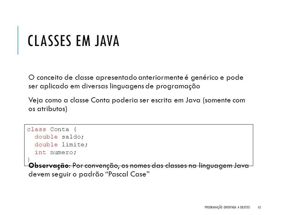 CLASSES EM JAVA O conceito de classe apresentado anteriormente é genérico e pode ser aplicado em diversas linguagens de programação Veja como a classe