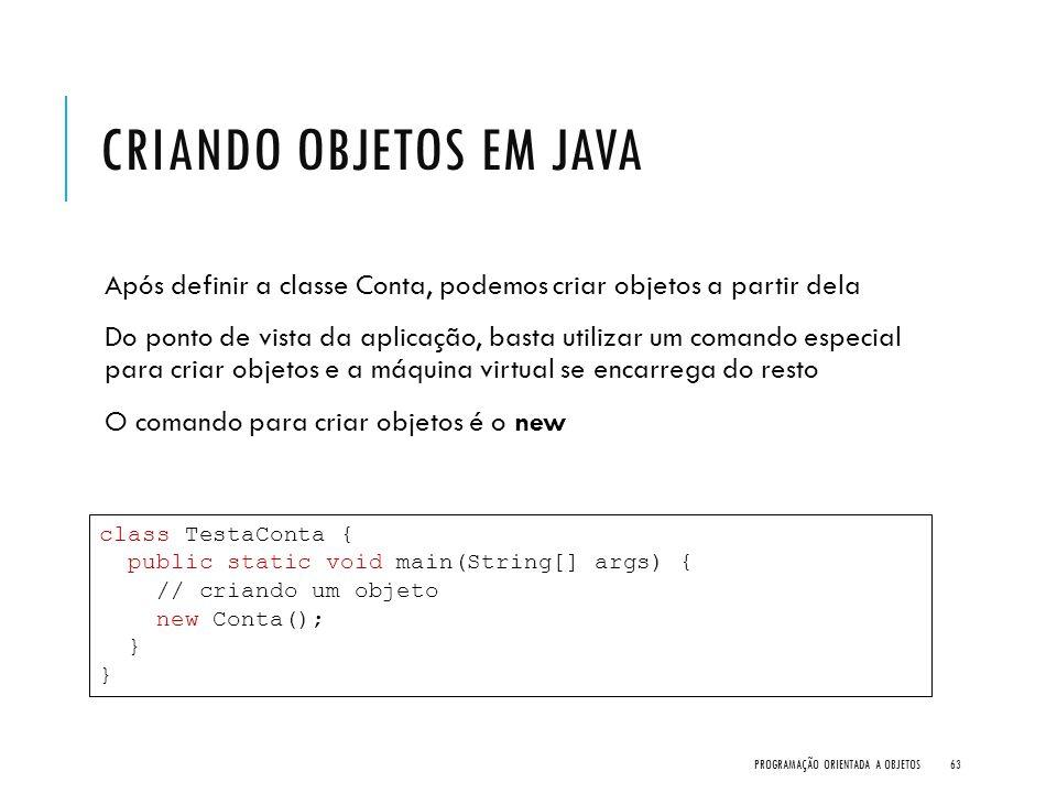 CRIANDO OBJETOS EM JAVA Após definir a classe Conta, podemos criar objetos a partir dela Do ponto de vista da aplicação, basta utilizar um comando esp
