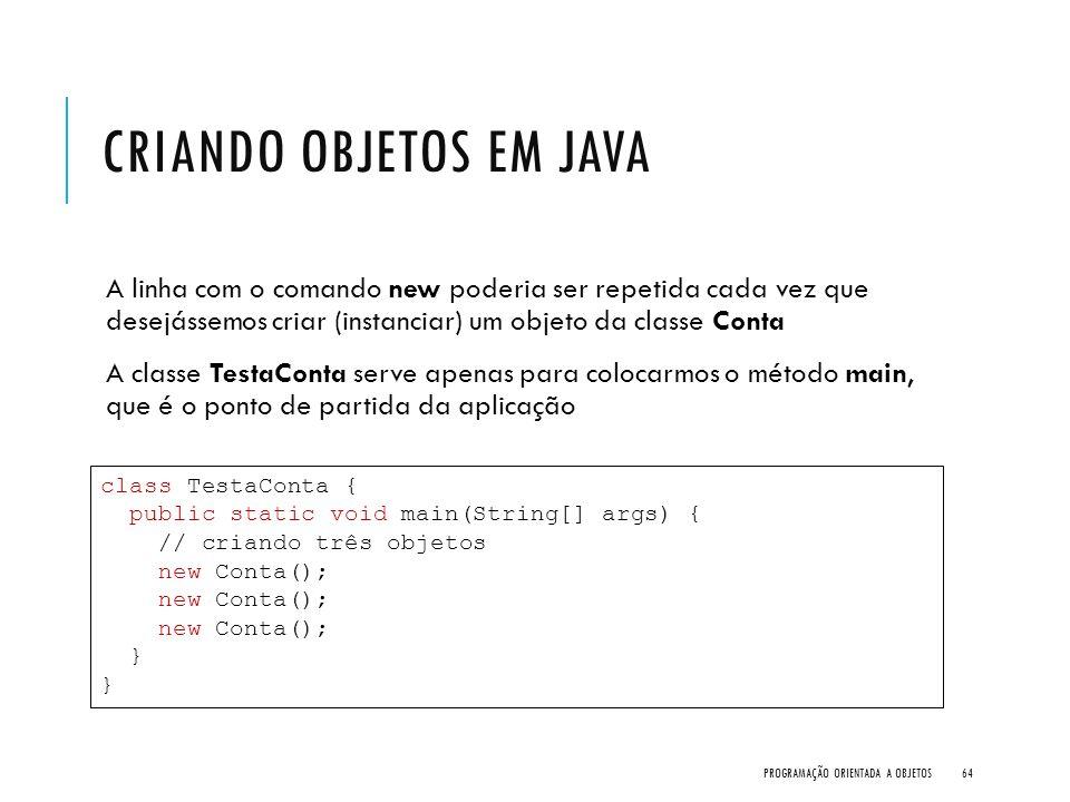 CRIANDO OBJETOS EM JAVA A linha com o comando new poderia ser repetida cada vez que desejássemos criar (instanciar) um objeto da classe Conta A classe