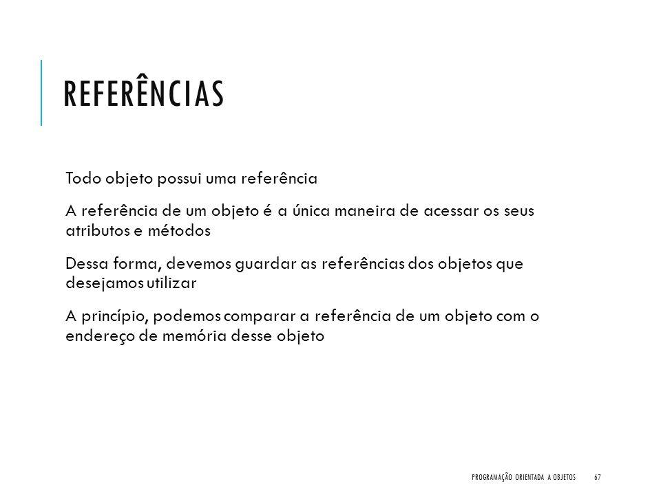 REFERÊNCIAS Todo objeto possui uma referência A referência de um objeto é a única maneira de acessar os seus atributos e métodos Dessa forma, devemos