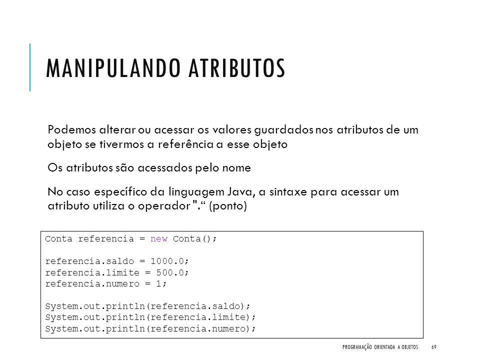 MANIPULANDO ATRIBUTOS Podemos alterar ou acessar os valores guardados nos atributos de um objeto se tivermos a referência a esse objeto Os atributos s
