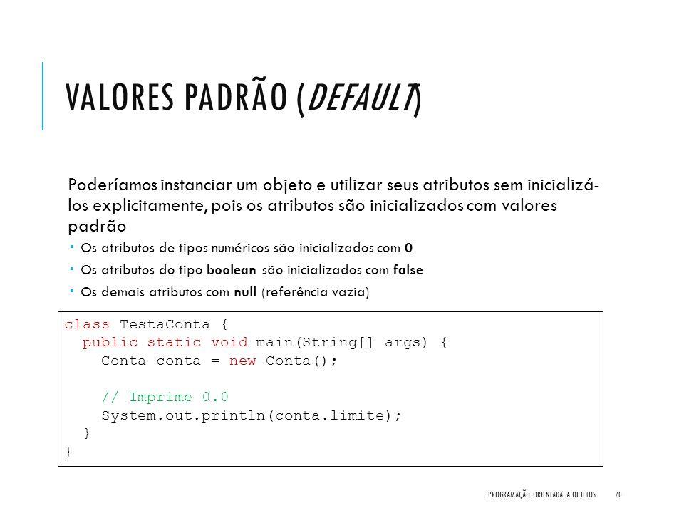 VALORES PADRÃO (DEFAULT) Poderíamos instanciar um objeto e utilizar seus atributos sem inicializá- los explicitamente, pois os atributos são inicializ
