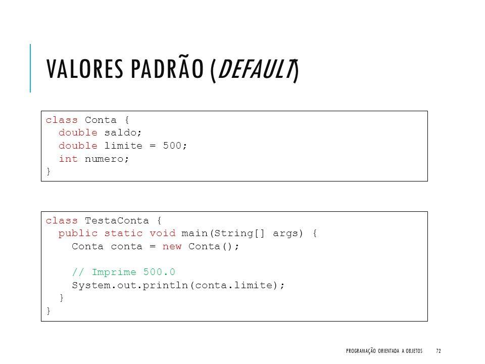 VALORES PADRÃO (DEFAULT) PROGRAMAÇÃO ORIENTADA A OBJETOS72 class Conta { double saldo; double limite = 500; int numero; } class TestaConta { public st